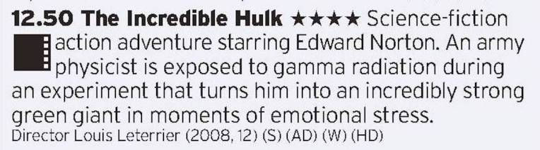 1250 - ITV1 - You have to feel Ed Norton was a bit short changed with this Hulk film; enjoyable though it was it was right at the beginning of the Marvel films before they got their ducks in a row and gave the world The Avengers and a much better Hulk with another actor