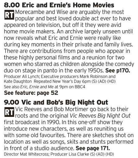 2000 - BBC2 - There's a reason why, as soon as he was old enough, I made sure my son watched Eric and Ernie because their comedy should live forever. And, now that he's a bit older I'll be doing the same with Reeves and Mortimer. Both acts are separated by a generation or so but both have had a massive impact on the world of comedy